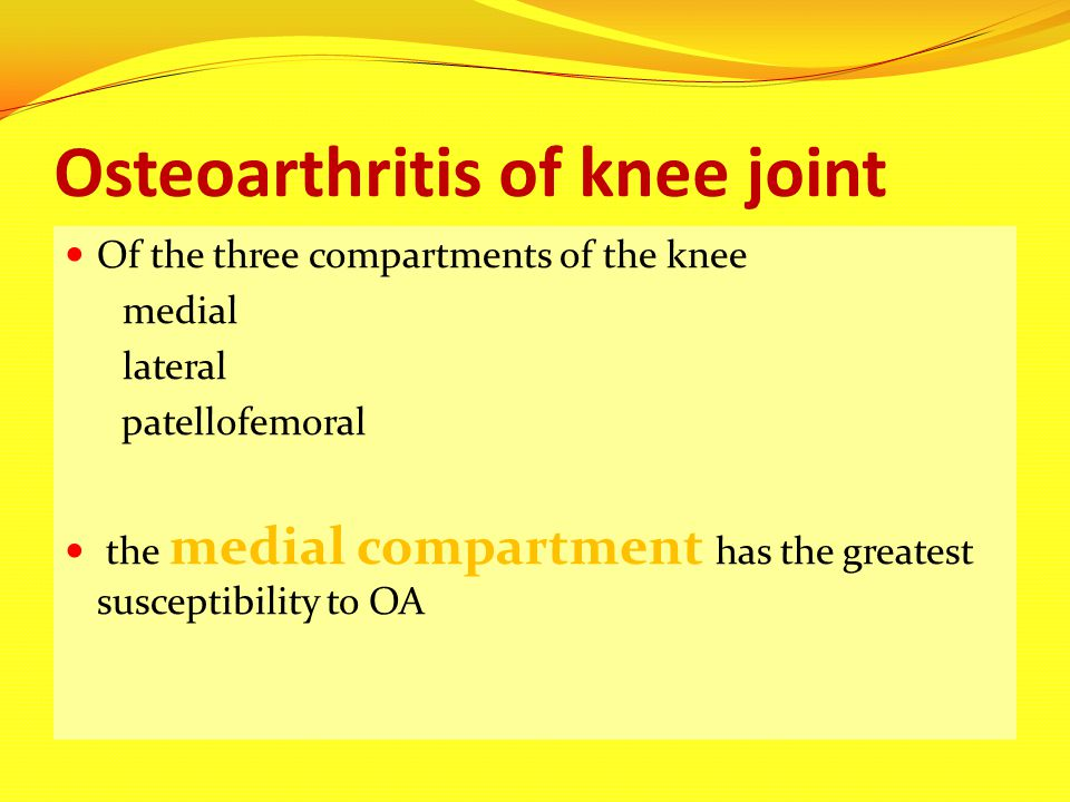 Osteoarthritis of knee joint Of the three compartments of the knee medial lateral patellofemoral the medial compartment has the greatest susceptibilit