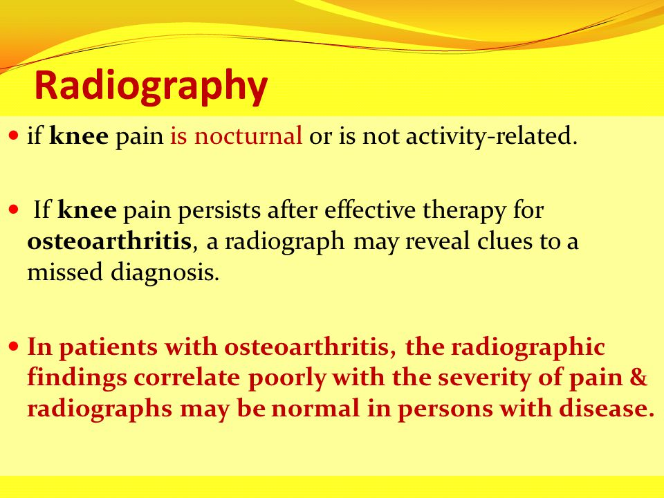 Radiography if knee pain is nocturnal or is not activity-related. If knee pain persists after effective therapy for osteoarthritis, a radiograph may r