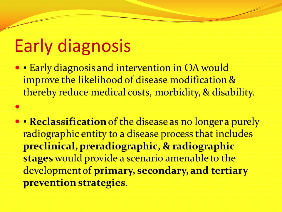 Early diagnosis ▪ Early diagnosis and intervention in OA would improve the likelihood of disease modification & thereby reduce medical costs, morbidit