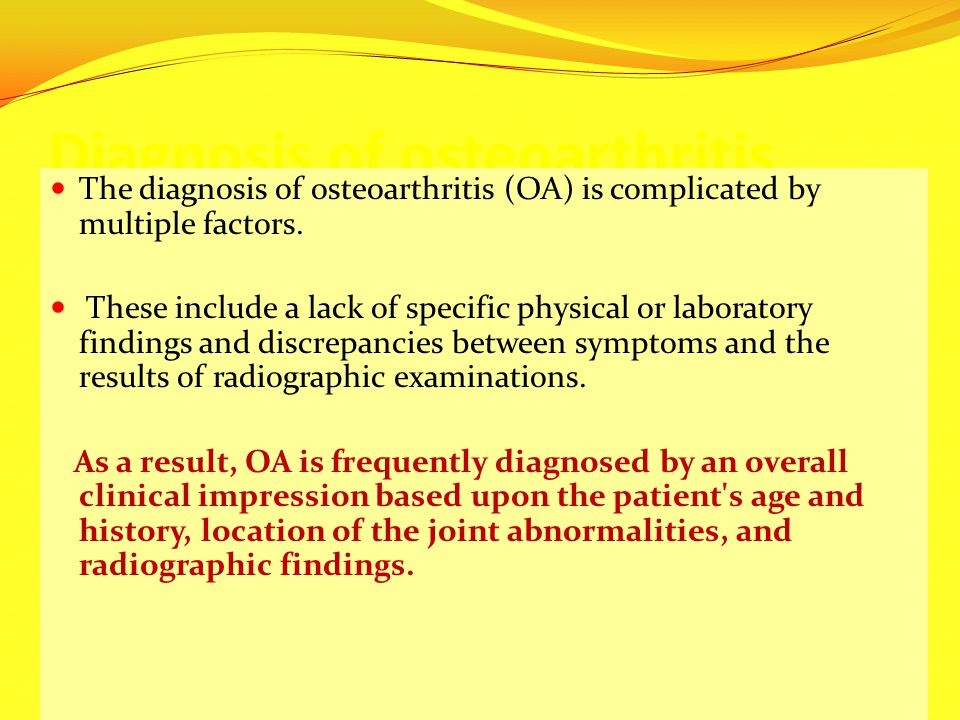 Diagnosis of osteoarthritis The diagnosis of osteoarthritis (OA) is complicated by multiple factors. These include a lack of specific physical or labo