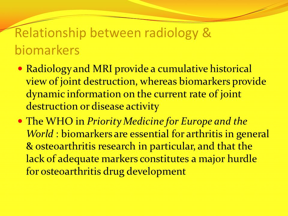 Relationship between radiology & biomarkers Radiology and MRI provide a cumulative historical view of joint destruction, whereas biomarkers provide dy