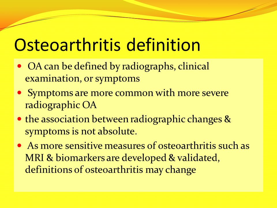Osteoarthritis definition OA can be defined by radiographs, clinical examination, or symptoms Symptoms are more common with more severe radiographic O