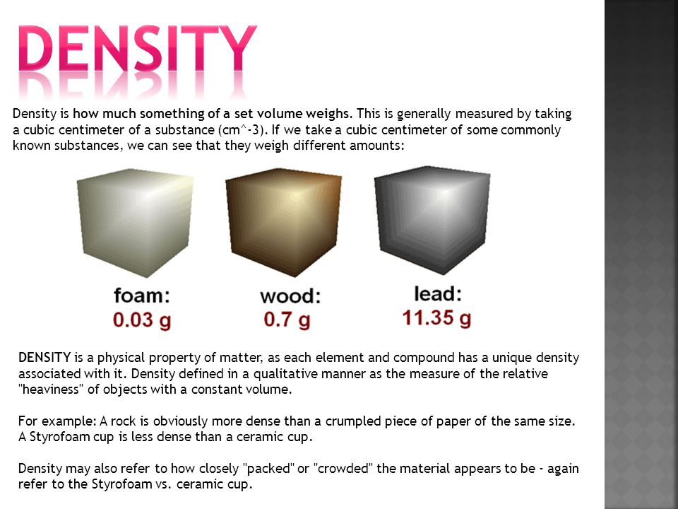 Density is how much something of a set volume weighs. This is generally measured by taking a cubic centimeter of a substance (cm^-3). If we take a cub