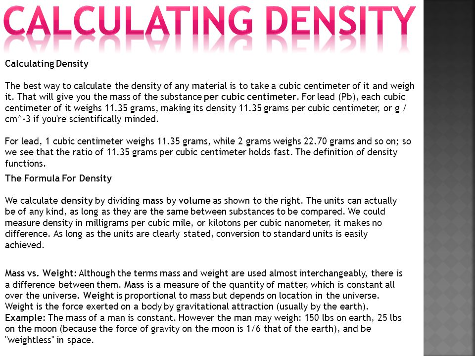 Calculating Density The best way to calculate the density of any material is to take a cubic centimeter of it and weigh it. That will give you the mas