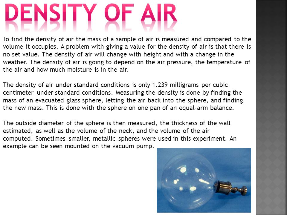 To find the density of air the mass of a sample of air is measured and compared to the volume it occupies. A problem with giving a value for the densi