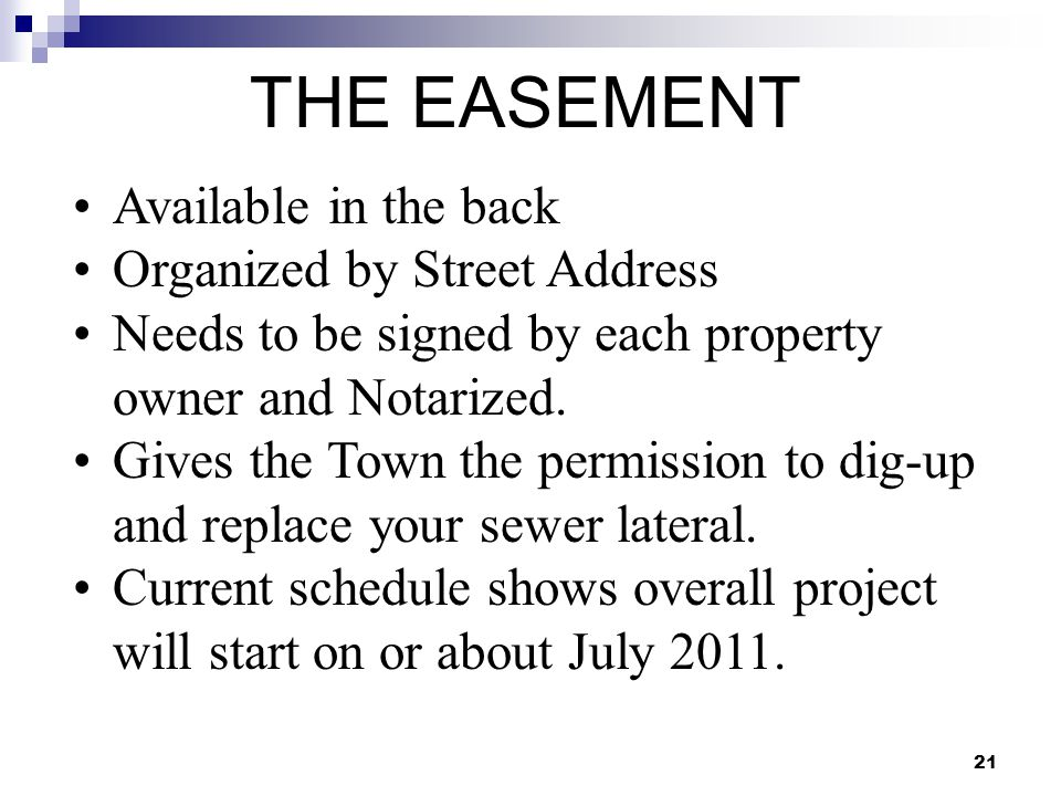 21 THE EASEMENT Available in the back Organized by Street Address Needs to be signed by each property owner and Notarized. Gives the Town the permissi