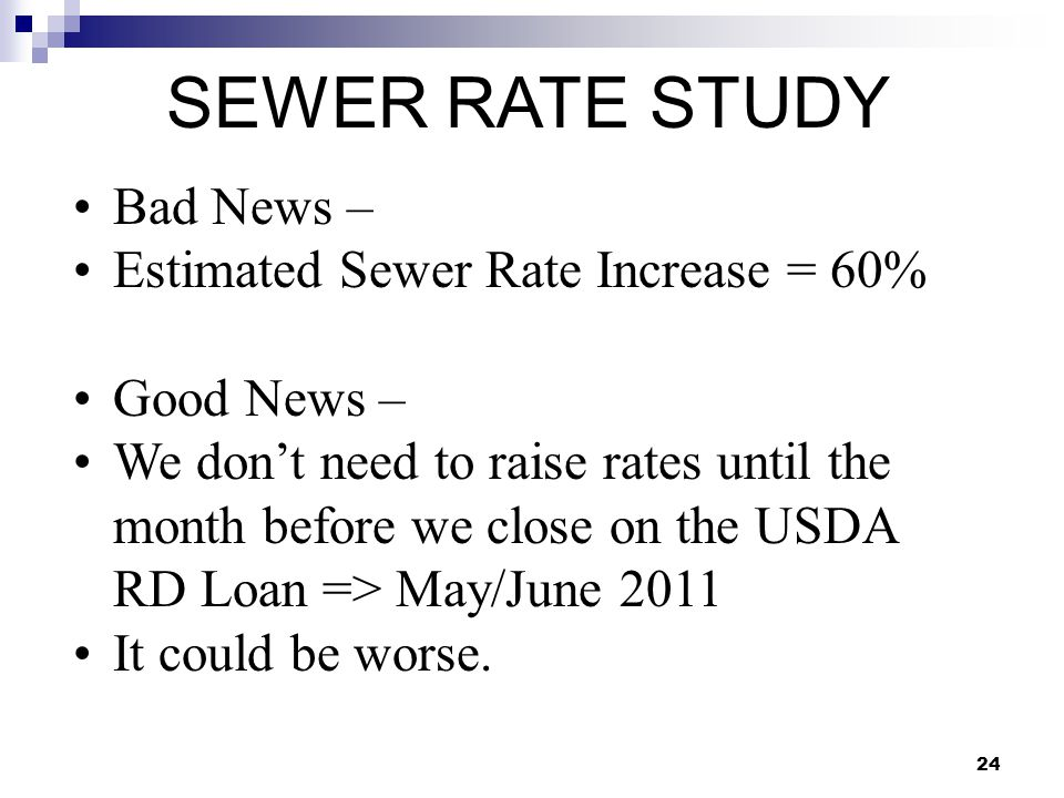 24 SEWER RATE STUDY Bad News – Estimated Sewer Rate Increase = 60% Good News – We don't need to raise rates until the month before we close on the USD