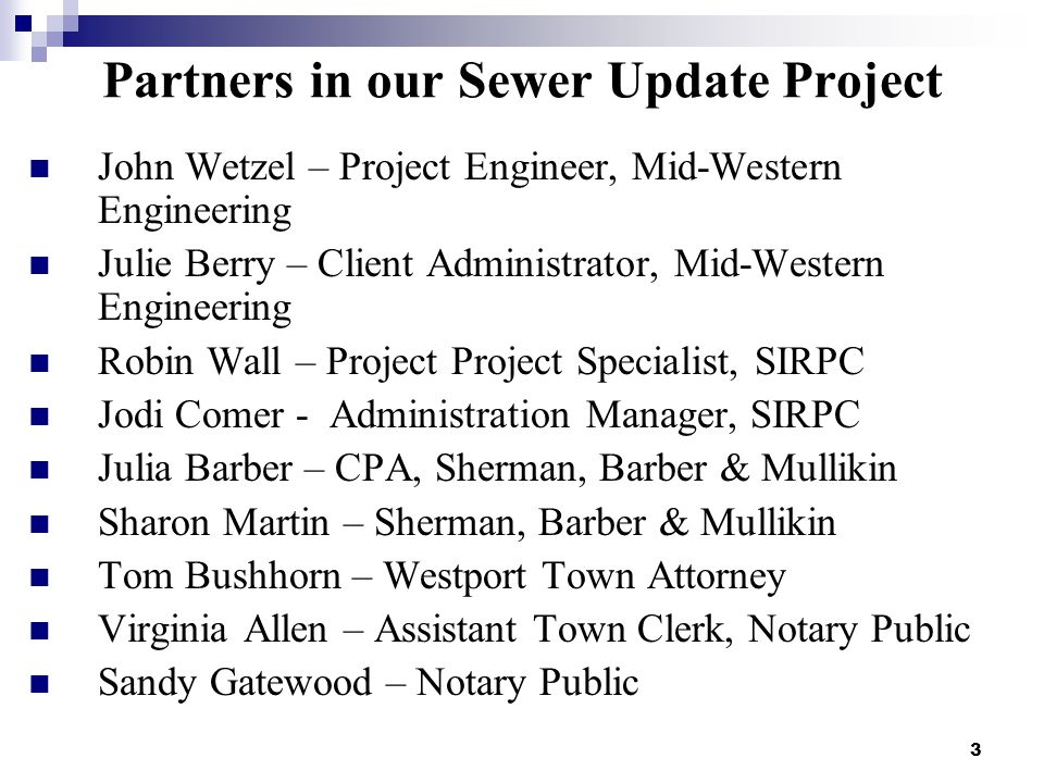3 Partners in our Sewer Update Project John Wetzel – Project Engineer, Mid-Western Engineering Julie Berry – Client Administrator, Mid-Western Engineering Robin Wall – Project Project Specialist, SIRPC Jodi Comer - Administration Manager, SIRPC Julia Barber – CPA, Sherman, Barber & Mullikin Sharon Martin – Sherman, Barber & Mullikin Tom Bushhorn – Westport Town Attorney Virginia Allen – Assistant Town Clerk, Notary Public Sandy Gatewood – Notary Public