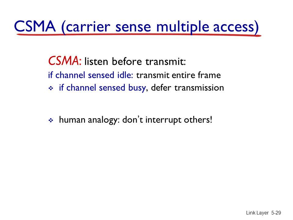 Link Layer 5-29 CSMA (carrier sense multiple access) CSMA: listen before transmit: if channel sensed idle: transmit entire frame  if channel sensed b