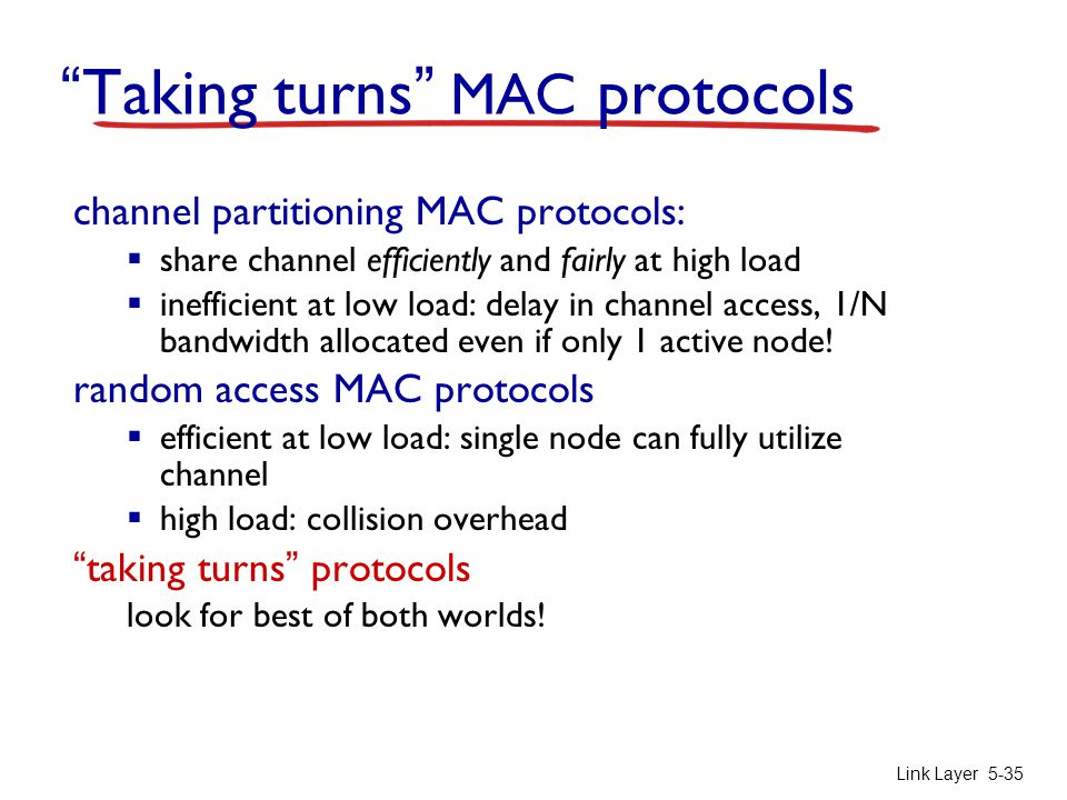 """Link Layer 5-35 """"Taking turns"""" MAC protocols channel partitioning MAC protocols:  share channel efficiently and fairly at high load  inefficient at"""