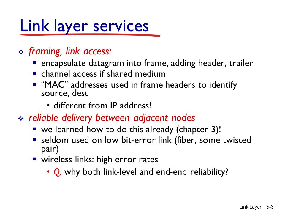 Link Layer 5-6 Link layer services  framing, link access:  encapsulate datagram into frame, adding header, trailer  channel access if shared medium