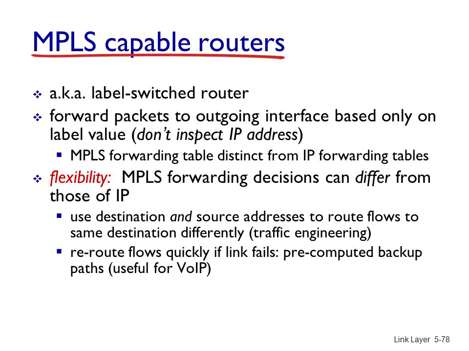 Link Layer 5-78 MPLS capable routers  a.k.a. label-switched router  forward packets to outgoing interface based only on label value (don't inspect I