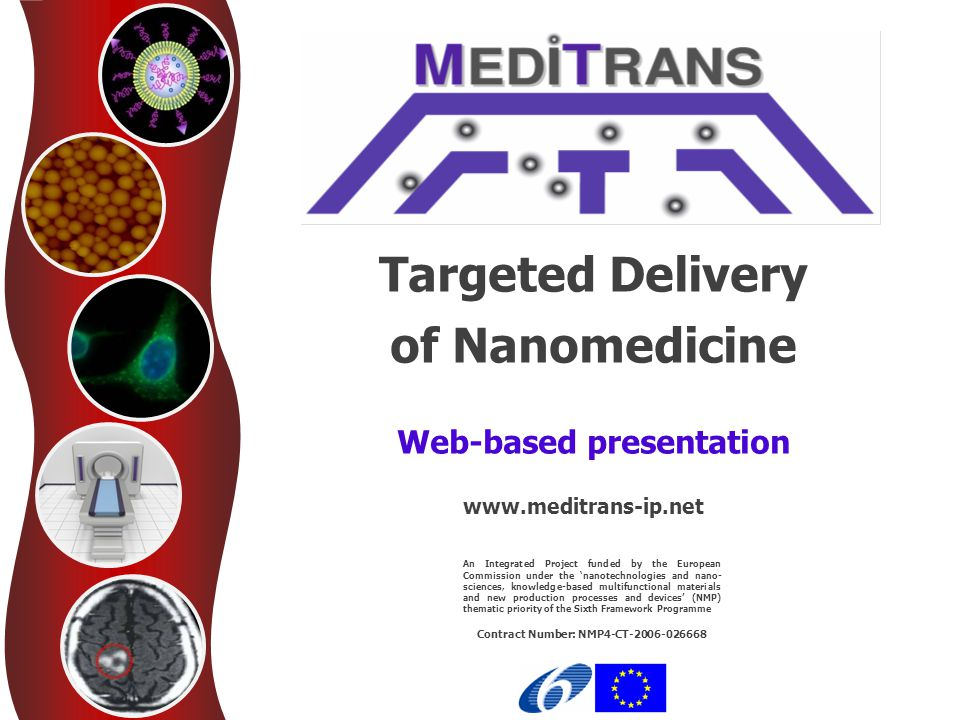 Targeted Delivery of Nanomedicine www.meditrans-ip.net Work Package 8: Application to Multiple Sclerosis Passive targeting of corticosteroids Corticosteroids are often used to improve the rate of recovery from acute exacerbation in MS patients Liposomal encapsulation leads to enhanced efficacy of glucocorticosteroids (GS) in treatment of autoimmune diseases The effects of long-circulating liposomal prednisolone were evaluated in a relapsing- remitting mouse model (SJL-EAE mice), a model closely reflecting aspects of MS At the first peak of the disease (clinical score ~ 1-2), significant clinical differences were observed in animals receiving a single injection of liposomal prednisolone phosphate (BC18PLP) or liposomal dexamethasone phosphate (BC18DXP) compared to vehicle-treated mice (BC18PBS) These differences were maintained for four consecutive days during the acute phase of the disease No relevant differences were found between animals treated with BC18PLP/BC18DXP or BC18BPS at a later time No significant clinical differences were found with the single injection of free corticosteroids compared to vehicle treated mice