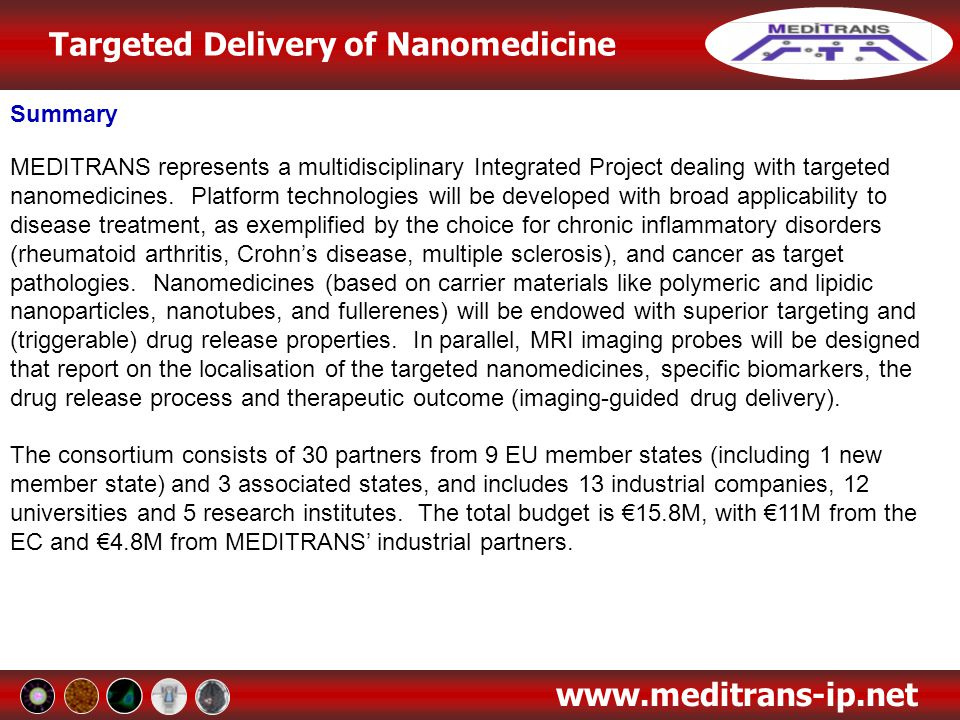 Targeted Delivery of Nanomedicine www.meditrans-ip.net Work Package 2: Development of High Sensitivity Imaging Probes for Guiding Drug Delivery Processes Task 2.3 Novel iron-oxide based probes Carbon-coated iron oxide particles C@OxFe produced by laser pyrolysis at CEA have to be optimised as an imaging probe for biological applications C@OxFe must have a small size and exhibit colloidal stability Thus a post-synthesis process of C@OxFe aggregates has been developed which afforded small particle clusters of ca 20-100 nm The carbon-coated iron-oxide particles were successfully dispersed in water using Lipo-PEG2000 ligands The dispersion exhibited a strong positive magnetic signal but was only stable for hours Optimisation of the iron oxide particles stability in a biological medium is in progress