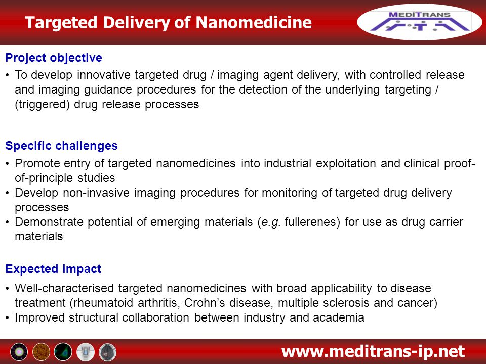 Targeted Delivery of Nanomedicine www.meditrans-ip.net Work Package 4: Recognition of Targets: Cells, Tissues, Organs Task 4.3 Recognition of targets in RA The uptake of different stealth liposomal formulations, prepared at UU, into macrophages has been evaluated using Fluorescence Activated Cell Sorting (UDS) Surface Plasmon Resonance measurements at UU revealed the interactions of PEG2000- and PEG5000-Liposomes with the following plasma proteins: HSA, ApoE, ß2-Glycoprotein, Fibronectin and α2-macroglobuline In vivo circulation half lives have been studied at UU and are to be correlated with in vitro data to identify the best predictor of extravasation ability Task 4.4 Recognition of targets in MS An in vitro model of the inflamed brain barrier has been set up at ACROSS based on porcine brain endothelial cells (PBEC) and induction of inflammation with pro- inflammatory cytokines TEER and transport properties of the model were evaluated The high variability found in TEER-values and P-gp efflux ratios is to be reduced by co-culture of PBEC with glial cells WP4 Leader: UDS - Prof.