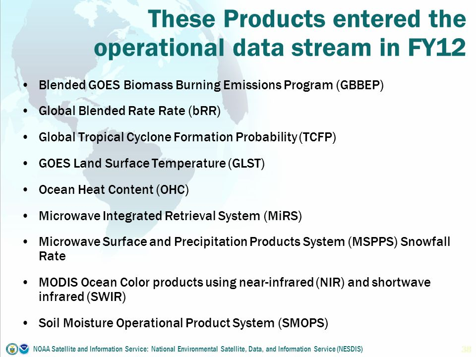 These Products entered the operational data stream in FY12 Blended GOES Biomass Burning Emissions Program (GBBEP) Global Blended Rate Rate (bRR) Global Tropical Cyclone Formation Probability (TCFP) GOES Land Surface Temperature (GLST) Ocean Heat Content (OHC) Microwave Integrated Retrieval System (MiRS) Microwave Surface and Precipitation Products System (MSPPS) Snowfall Rate MODIS Ocean Color products using near-infrared (NIR) and shortwave infrared (SWIR) Soil Moisture Operational Product System (SMOPS) NOAA Satellite and Information Service: National Environmental Satellite, Data, and Information Service (NESDIS) 38