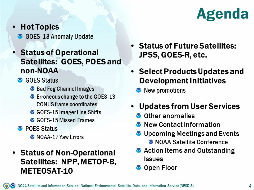 Agenda Hot Topics GOES-13 Anomaly Update Status of Operational Satellites: GOES, POES and non-NOAA GOES Status Bad Fog Channel Images Erroneous change to the GOES-13 CONUS frame coordinates GOES-15 Imager Line Shifts GOES-15 Missed Frames POES Status NOAA-17 Yaw Errors Status of Non-Operational Satellites: NPP, METOP-B, METEOSAT-10 Status of Future Satellites: JPSS, GOES-R, etc.