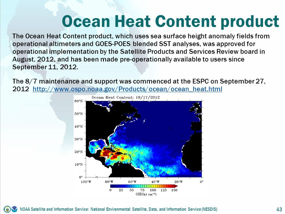 Ocean Heat Content product The Ocean Heat Content product, which uses sea surface height anomaly fields from operational altimeters and GOES-POES blended SST analyses, was approved for operational implementation by the Satellite Products and Services Review board in August, 2012, and has been made pre-operationally available to users since September 11, 2012.