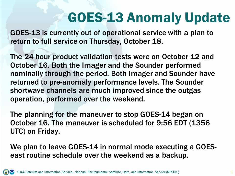 GOES-13 Anomaly Update GOES-13 is currently out of operational service with a plan to return to full service on Thursday, October 18.