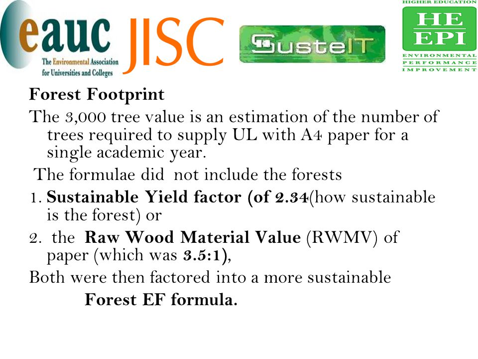 Forest Footprint The 3,000 tree value is an estimation of the number of trees required to supply UL with A4 paper for a single academic year. The form
