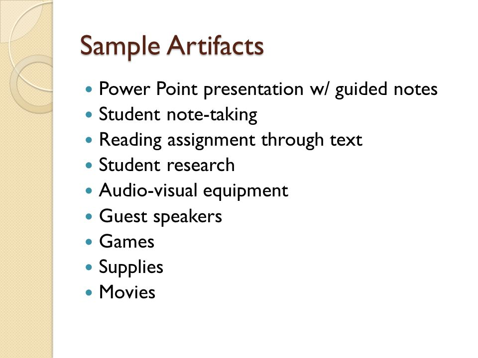Sample Artifacts Power Point presentation w/ guided notes Student note-taking Reading assignment through text Student research Audio-visual equipment Guest speakers Games Supplies Movies