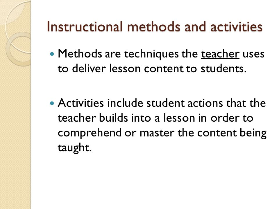 Instructional methods and activities Methods are techniques the teacher uses to deliver lesson content to students.