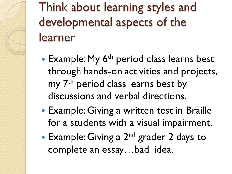 Think about learning styles and developmental aspects of the learner Example: My 6 th period class learns best through hands-on activities and projects, my 7 th period class learns best by discussions and verbal directions.