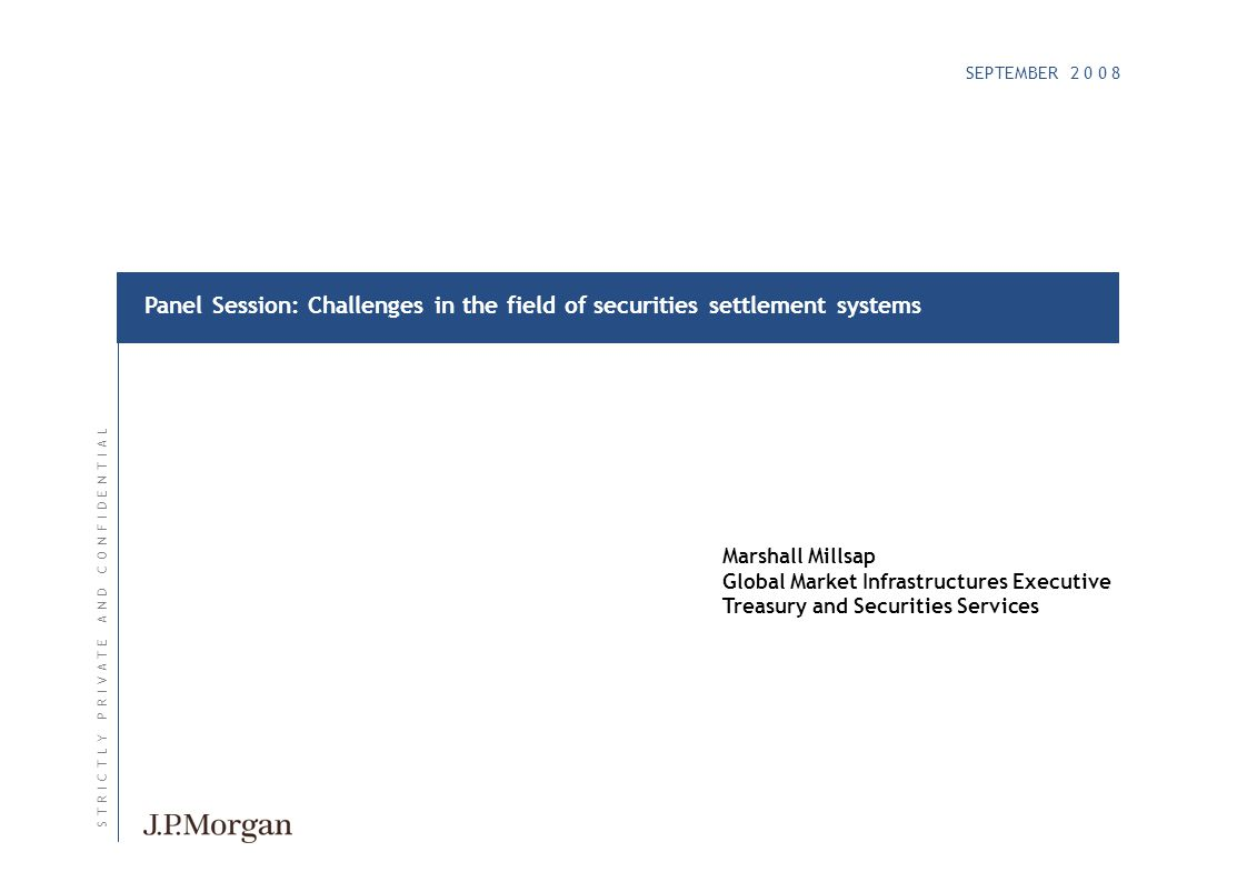 SEPTEMBER 2 0 0 8 S T R I C T L Y P R I V A T E A N D C O N F I D E N T I A LS T R I C T L Y P R I V A T E A N D C O N F I D E N T I A L Panel Session: Challenges in the field of securities settlement systems Marshall Millsap Global Market Infrastructures Executive Treasury and Securities Services
