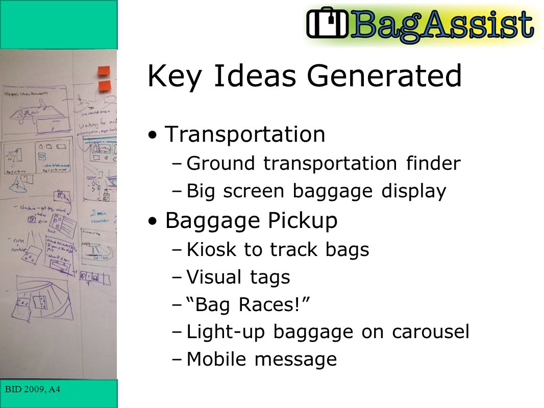 BID 2009, A4 Key Ideas Generated Transportation –Ground transportation finder –Big screen baggage display Baggage Pickup –Kiosk to track bags –Visual tags – Bag Races! –Light-up baggage on carousel –Mobile message