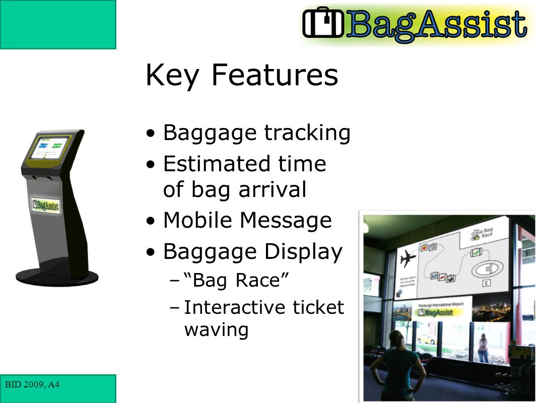BID 2009, A4 Key Features Baggage tracking Estimated time of bag arrival Mobile Message Baggage Display – Bag Race –Interactive ticket waving