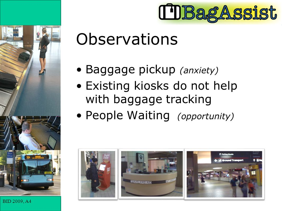 BID 2009, A4 Observations Baggage pickup (anxiety) Existing kiosks do not help with baggage tracking People Waiting (opportunity)