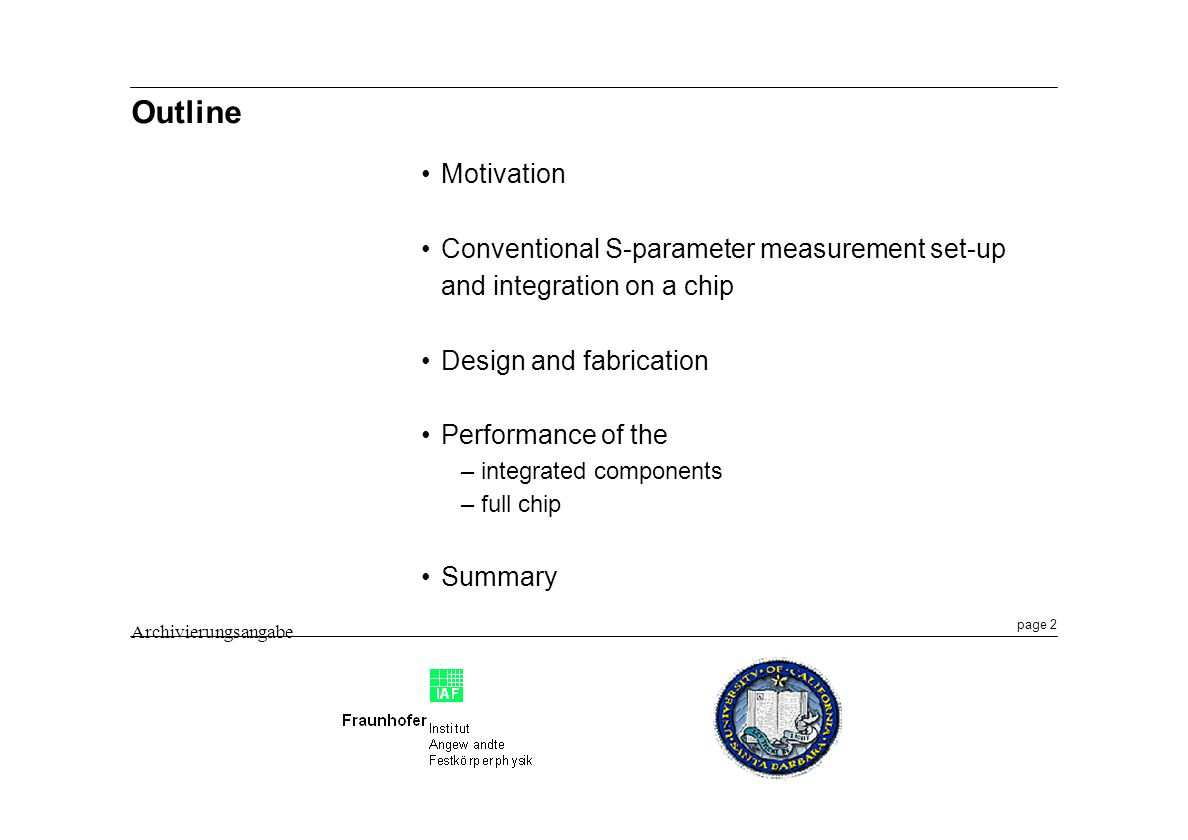 page 2 Archivierungsangabe Outline Motivation Conventional S-parameter measurement set-up and integration on a chip Design and fabrication Performance of the –integrated components –full chip Summary