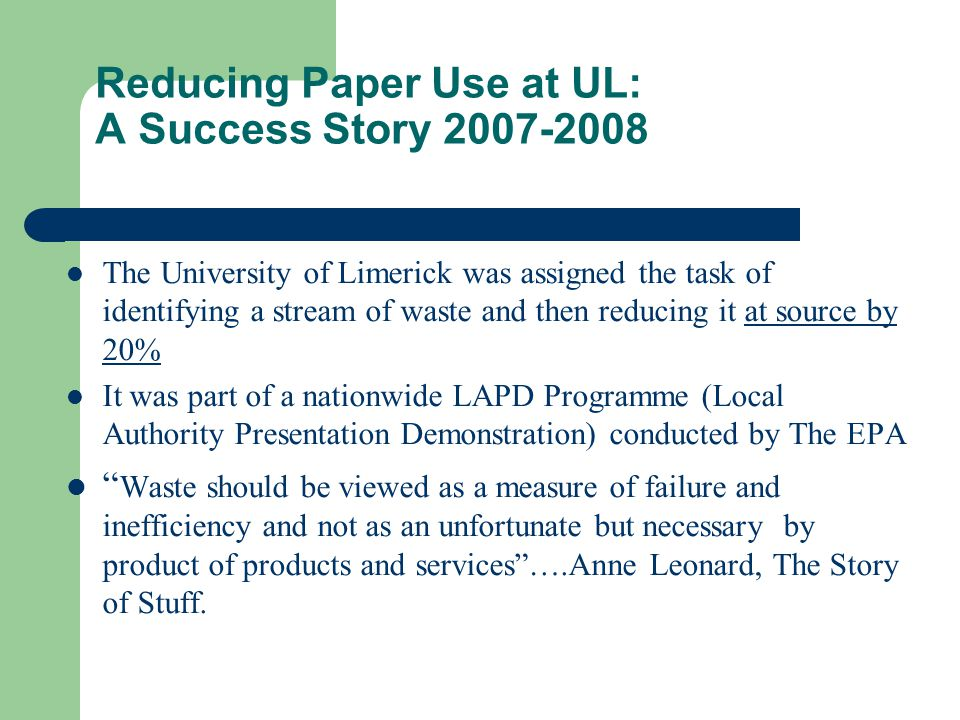 Paper Use Reduction The achievements of the project : The Primary achievement was reduction in paper consumed/purchased on campus by 32% How was this achieved : Implemented changes to University policy for submitting course work single sided that reduced (and will continue to reduce) paper consumption on campus.