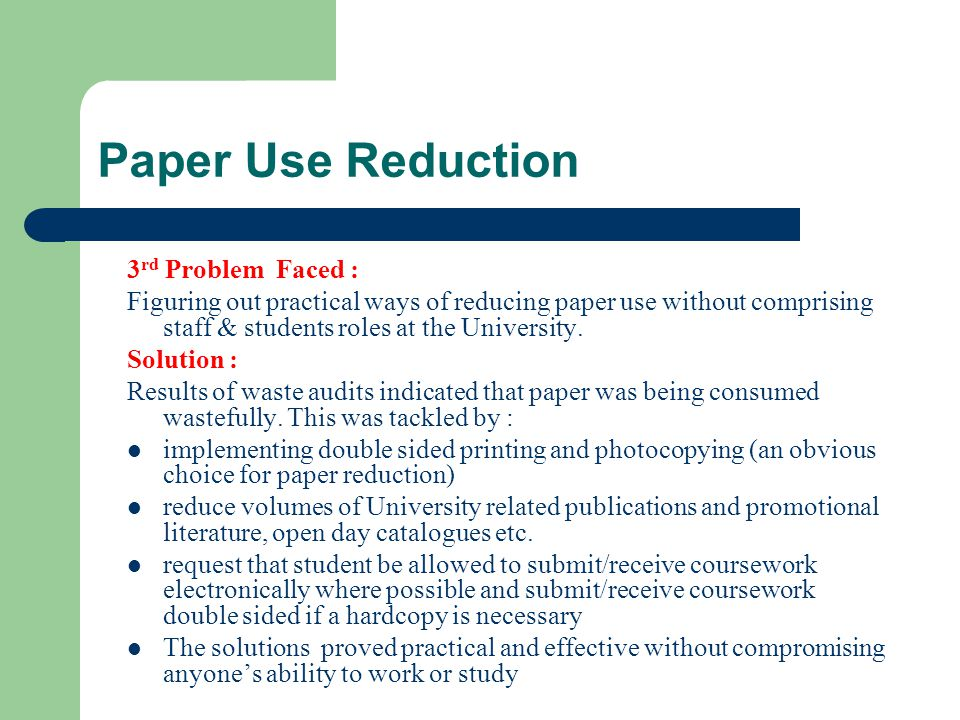 Paper Use Reduction 4 th Problem Faced: Creating Awareness for the Project and Getting University staff and students on board with the concept of reducing paper use on campus Solution : Explain to staff and students, via e mail and posters the aims of project, results of waste audits, what waste audit results indicate, environmental impacts of paper use and its disposal, why their participation is so important and how they can easily participate.