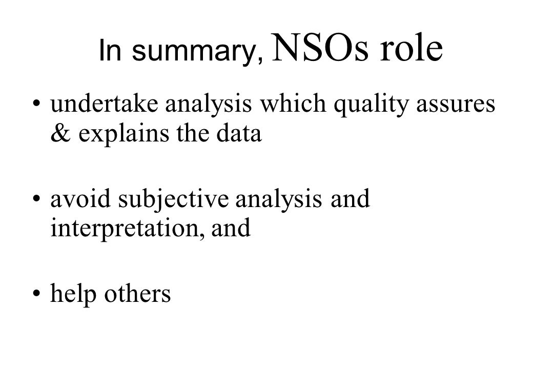 In summary, NSOs role undertake analysis which quality assures & explains the data avoid subjective analysis and interpretation, and help others