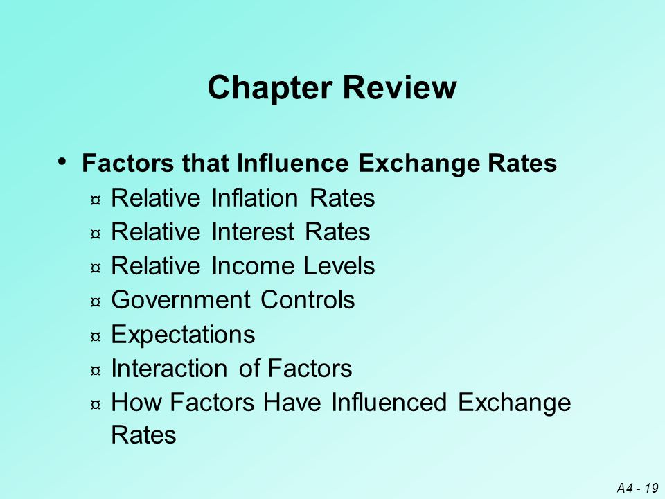 A4 - 19 Chapter Review Factors that Influence Exchange Rates ¤ Relative Inflation Rates ¤ Relative Interest Rates ¤ Relative Income Levels ¤ Government Controls ¤ Expectations ¤ Interaction of Factors ¤ How Factors Have Influenced Exchange Rates