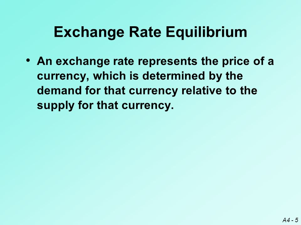 A4 - 5 Exchange Rate Equilibrium An exchange rate represents the price of a currency, which is determined by the demand for that currency relative to the supply for that currency.