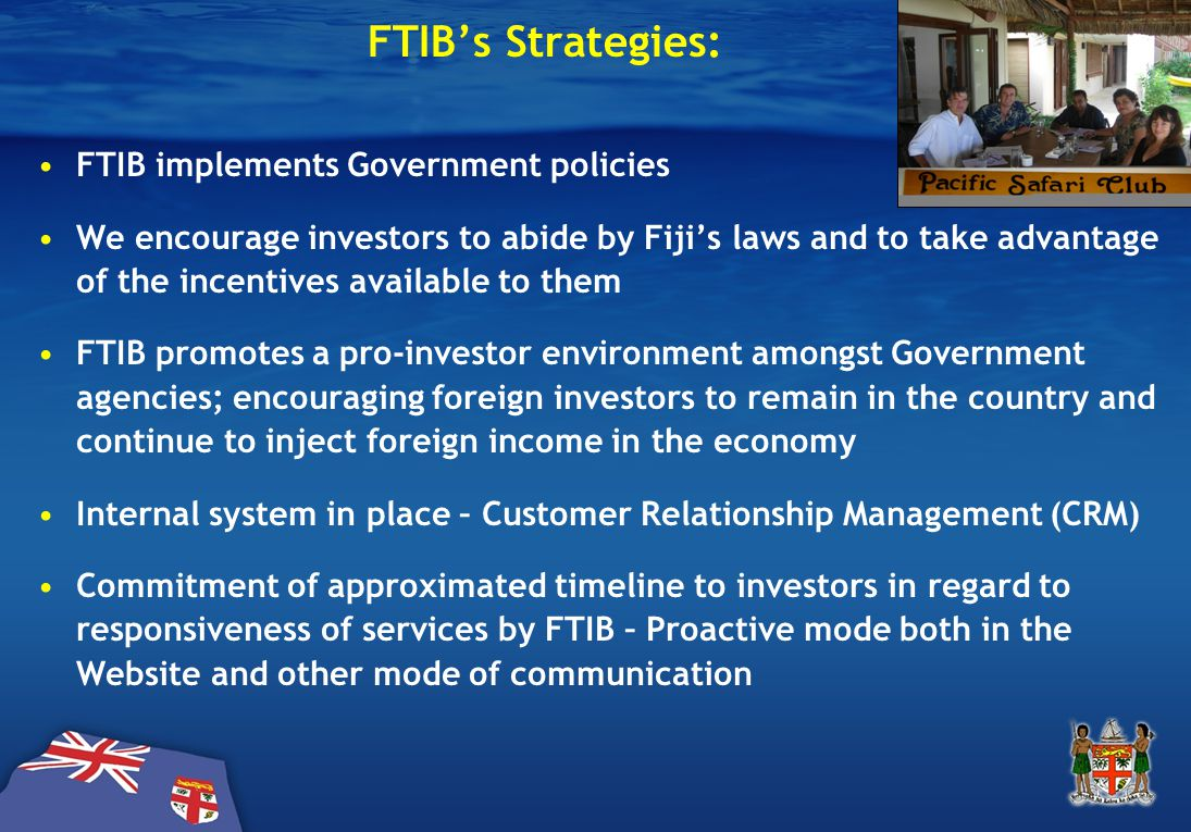 FTIB's Strategies: FTIB implements Government policies We encourage investors to abide by Fiji's laws and to take advantage of the incentives available to them FTIB promotes a pro-investor environment amongst Government agencies; encouraging foreign investors to remain in the country and continue to inject foreign income in the economy Internal system in place – Customer Relationship Management (CRM) Commitment of approximated timeline to investors in regard to responsiveness of services by FTIB – Proactive mode both in the Website and other mode of communication
