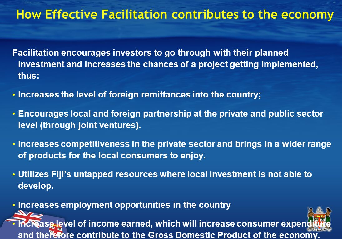 How Effective Facilitation contributes to the economy Facilitation encourages investors to go through with their planned investment and increases the chances of a project getting implemented, thus: Increases the level of foreign remittances into the country; Encourages local and foreign partnership at the private and public sector level (through joint ventures).