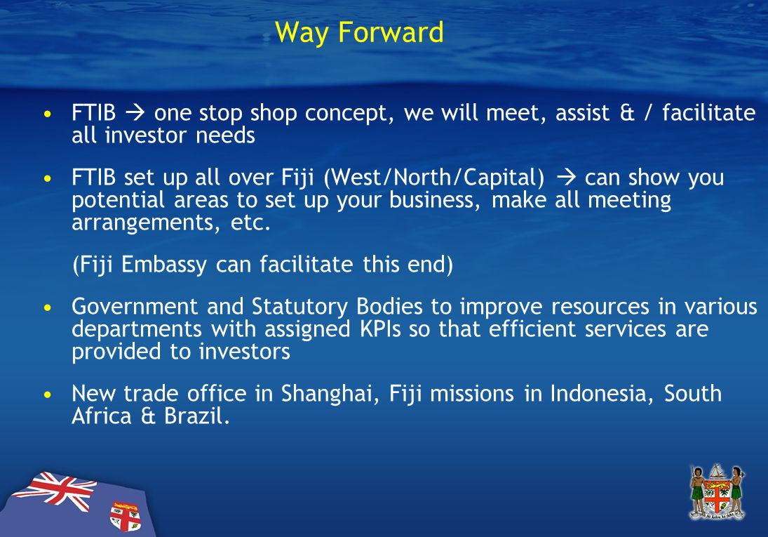 Way Forward FTIB  one stop shop concept, we will meet, assist & / facilitate all investor needs FTIB set up all over Fiji (West/North/Capital)  can show you potential areas to set up your business, make all meeting arrangements, etc.