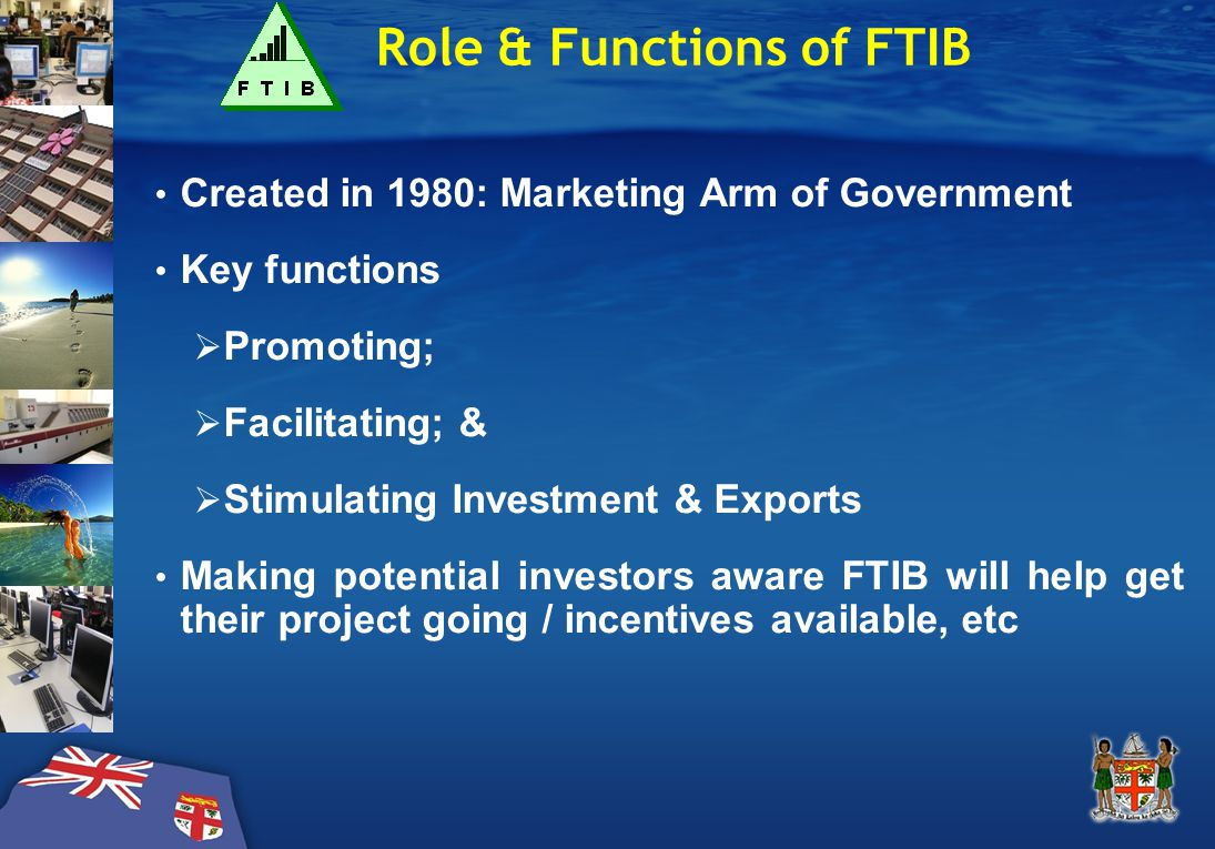 Role & Functions of FTIB Created in 1980: Marketing Arm of Government Key functions  Promoting;  Facilitating; &  Stimulating Investment & Exports Making potential investors aware FTIB will help get their project going / incentives available, etc