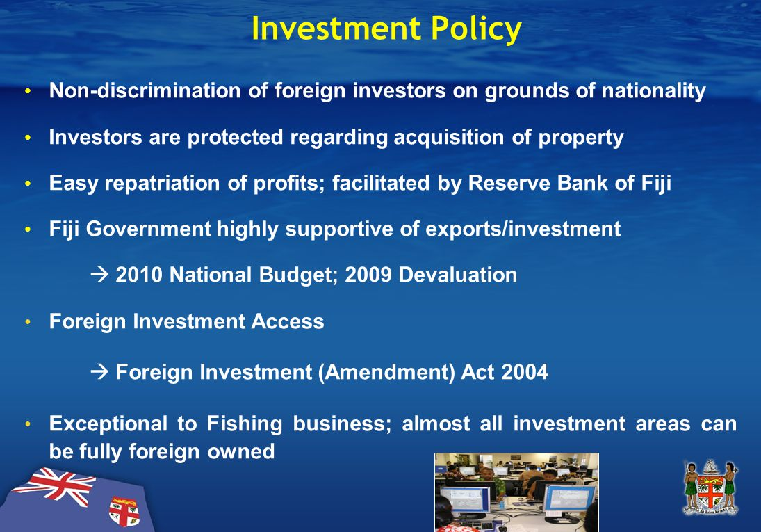 Investment Policy Non-discrimination of foreign investors on grounds of nationality Investors are protected regarding acquisition of property Easy repatriation of profits; facilitated by Reserve Bank of Fiji Fiji Government highly supportive of exports/investment  2010 National Budget; 2009 Devaluation Foreign Investment Access  Foreign Investment (Amendment) Act 2004 Exceptional to Fishing business; almost all investment areas can be fully foreign owned