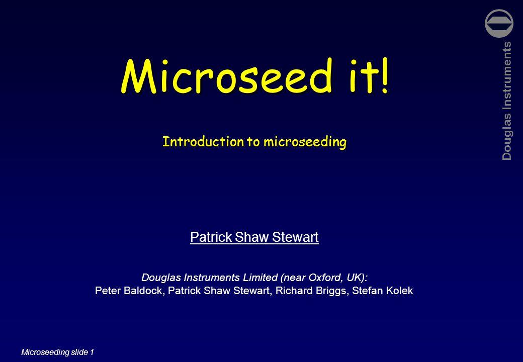 Douglas Instruments Microseeding slide 12 Microseeding in screening experiments Allan D'Arcy Novartis, Basle 2006 'Matrix-seeding script' 1.protein 2.reservoir solution 3.seeds 3-bore tip