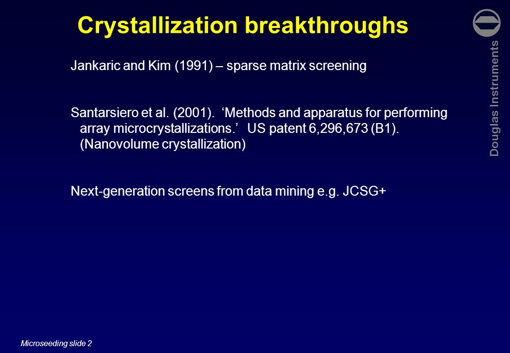 Douglas Instruments Microseeding slide 2 Crystallization breakthroughs Jankaric and Kim (1991) – sparse matrix screening Santarsiero et al.