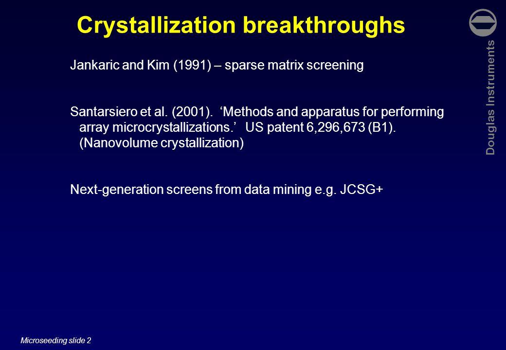 Douglas Instruments Microseeding slide 3 Crystallization breakthroughs Jankaric and Kim (1991) – sparse matrix screening Santarsiero et al.
