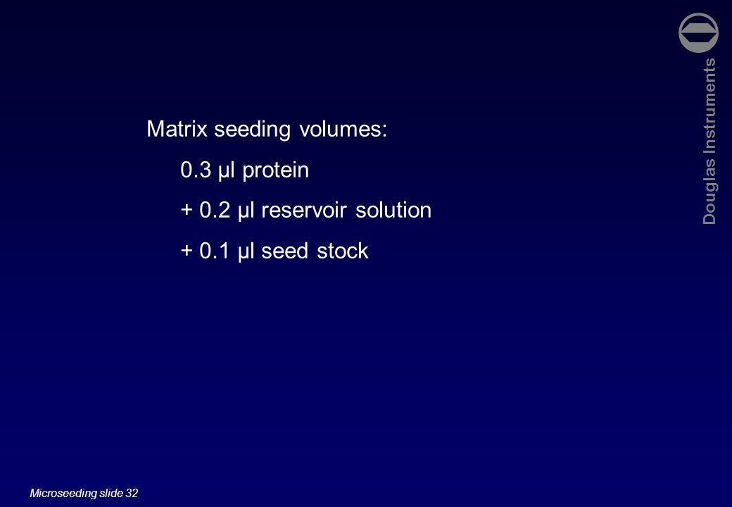 Douglas Instruments Microseeding slide 32 Matrix seeding volumes: 0.3 µl protein µl reservoir solution µl seed stock