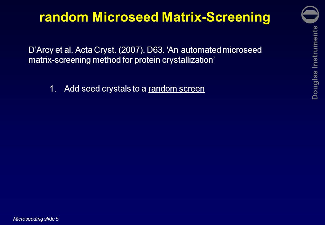 Douglas Instruments Microseeding slide 6 1.Add seed crystals to a random screen 2.Suspend crushed crystals in the reservoir solution that gave the hits used ( hit solution ) random Microseed Matrix-Screening D'Arcy et al.