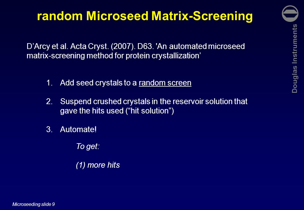 Douglas Instruments Microseeding slide 9 random Microseed Matrix-Screening To get: (1) more hits D'Arcy et al.