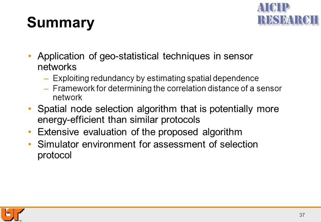 37 Summary Application of geo-statistical techniques in sensor networks –Exploiting redundancy by estimating spatial dependence –Framework for determi