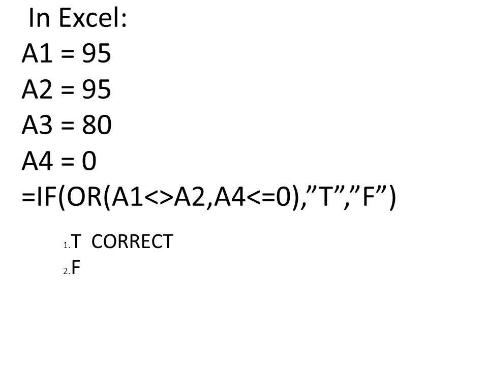In Excel: A1 = 95 A2 = 95 A3 = 80 A4 = 0 =IF(OR(A1<>A2,A4<=0), T , F ) 1. T CORRECT 2. F